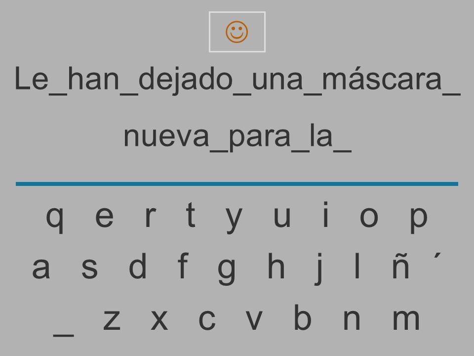 Le_han_dejado_una_máscara_ nueva_para_la _ z x c v b n m a s d f g h j l ñ ´ q e r t y u i o p