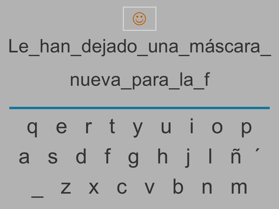 Le_han_dejado_una_máscara_ nueva_para_la_ _ z x c v b n m a s d f g h j l ñ ´ q e r t y u i o p