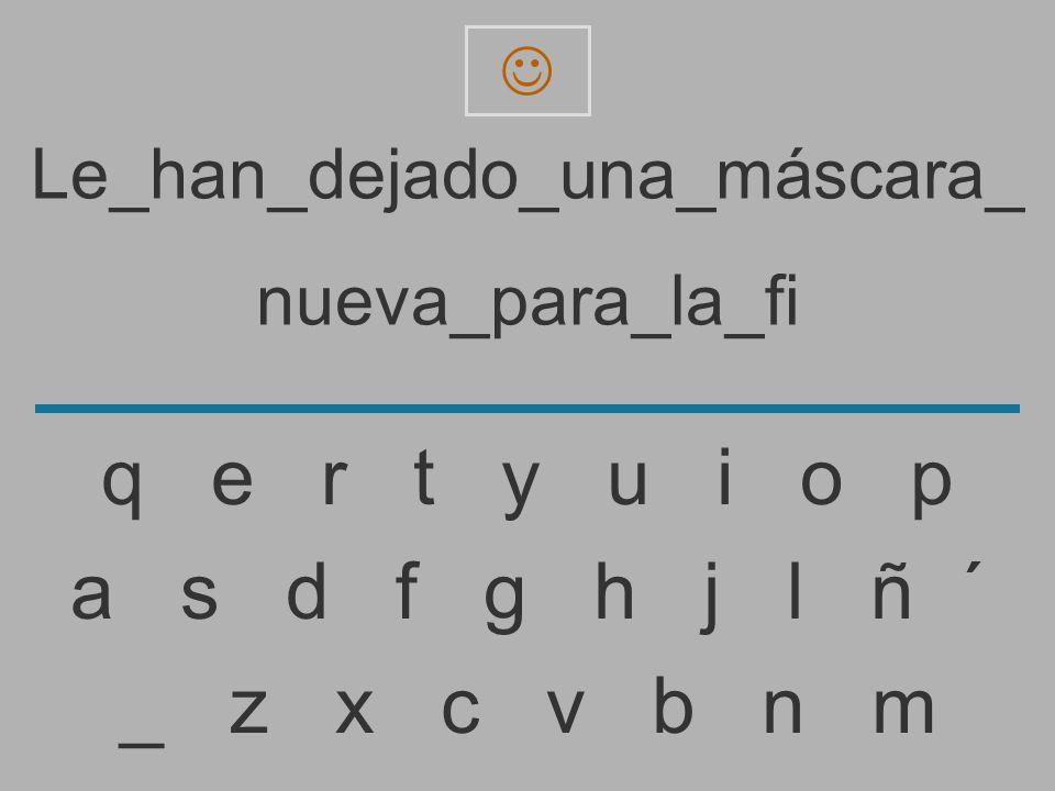 Le_han_dejado_una_máscara_ nueva_para_la_f _ z x c v b n m a s d f g h j l ñ ´ q e r t y u i o p