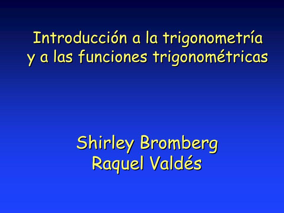 Introducción a la trigonometría y a las funciones trigonométricas Shirley Bromberg Raquel Valdés Shirley Bromberg Raquel Valdés