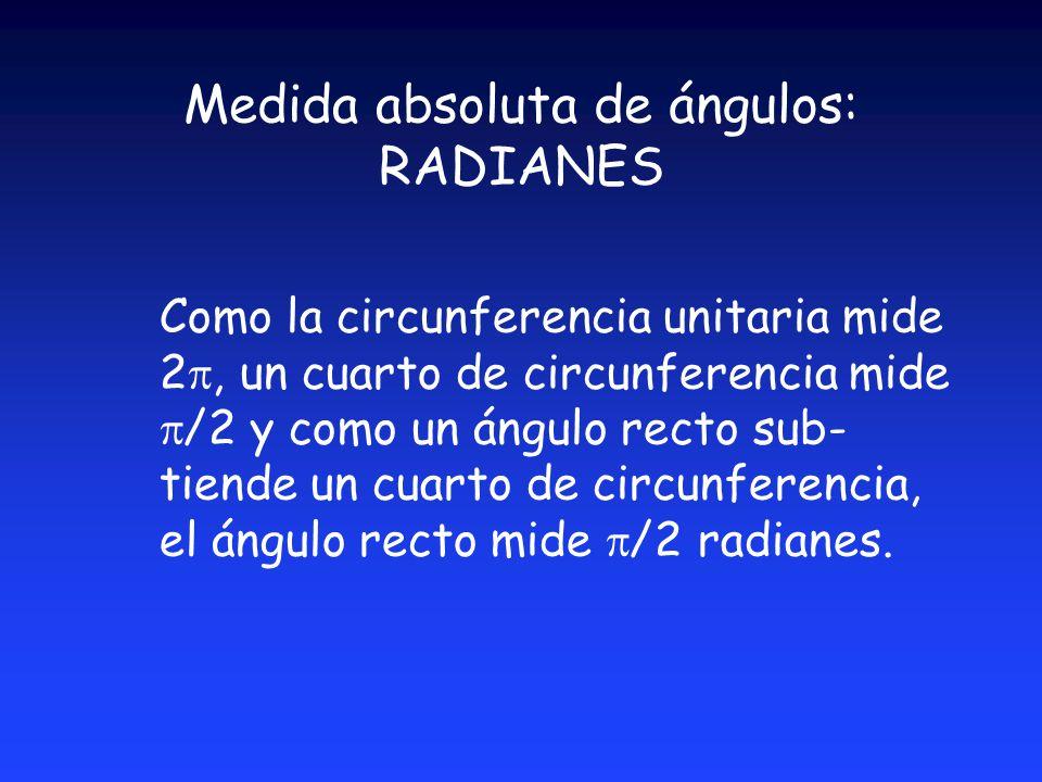 Medida absoluta de ángulos: RADIANES Como la circunferencia unitaria mide 2, un cuarto de circunferencia mide /2 y como un ángulo recto sub- tiende un cuarto de circunferencia, el ángulo recto mide /2 radianes.