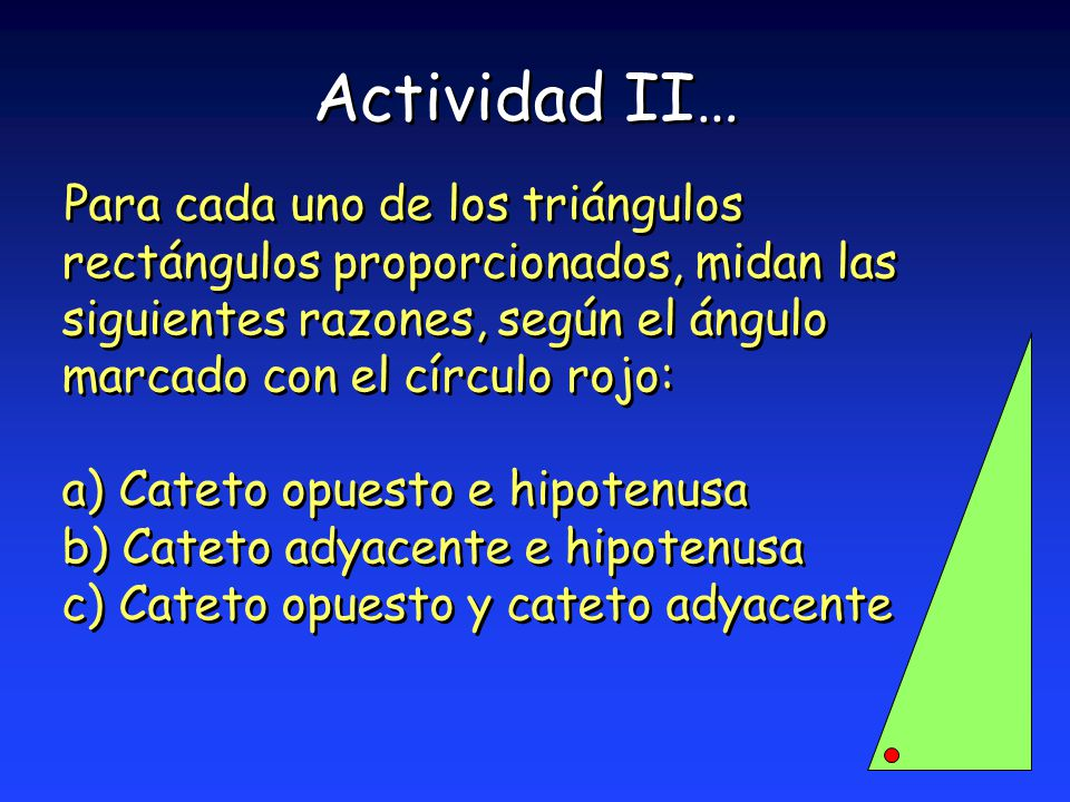 Actividad II… Para cada uno de los triángulos rectángulos proporcionados, midan las siguientes razones, según el ángulo marcado con el círculo rojo: a) Cateto opuesto e hipotenusa b) Cateto adyacente e hipotenusa c) Cateto opuesto y cateto adyacente Para cada uno de los triángulos rectángulos proporcionados, midan las siguientes razones, según el ángulo marcado con el círculo rojo: a) Cateto opuesto e hipotenusa b) Cateto adyacente e hipotenusa c) Cateto opuesto y cateto adyacente