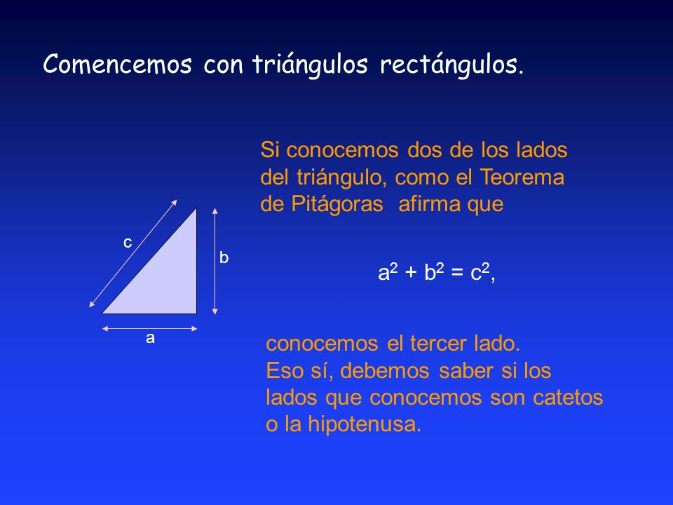 a c b Si conocemos dos de los lados del triángulo, como el Teorema de Pitágoras afirma que a 2 + b 2 = c 2, Comencemos con triángulos rectángulos.