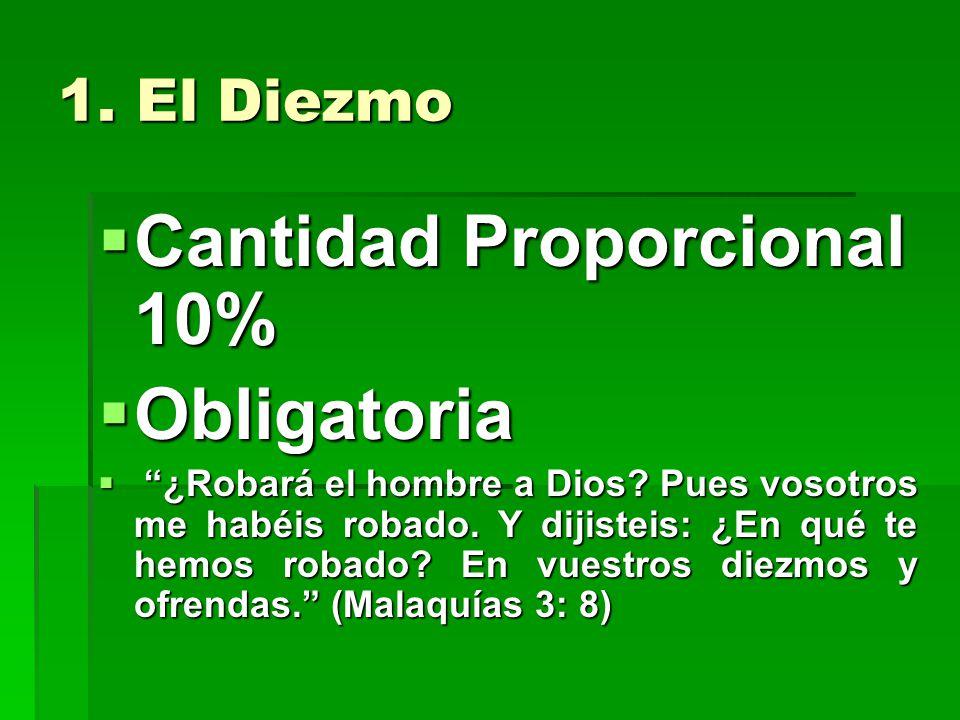 1. El Diezmo Cantidad Proporcional 10% Cantidad Proporcional 10% Obligatoria Obligatoria ¿Robará el hombre a Dios? Pues vosotros me habéis robado. Y d