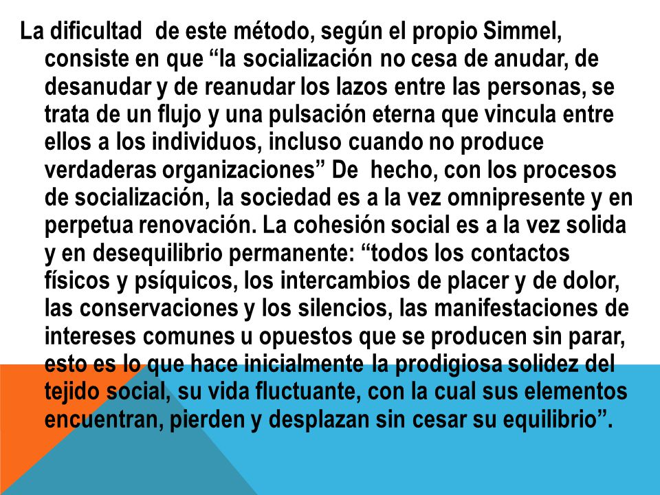 La dificultad de este método, según el propio Simmel, consiste en que la socialización no cesa de anudar, de desanudar y de reanudar los lazos entre l