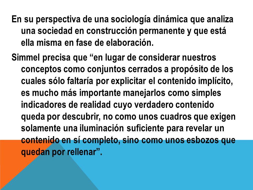 En su perspectiva de una sociología dinámica que analiza una sociedad en construcción permanente y que está ella misma en fase de elaboración. Simmel