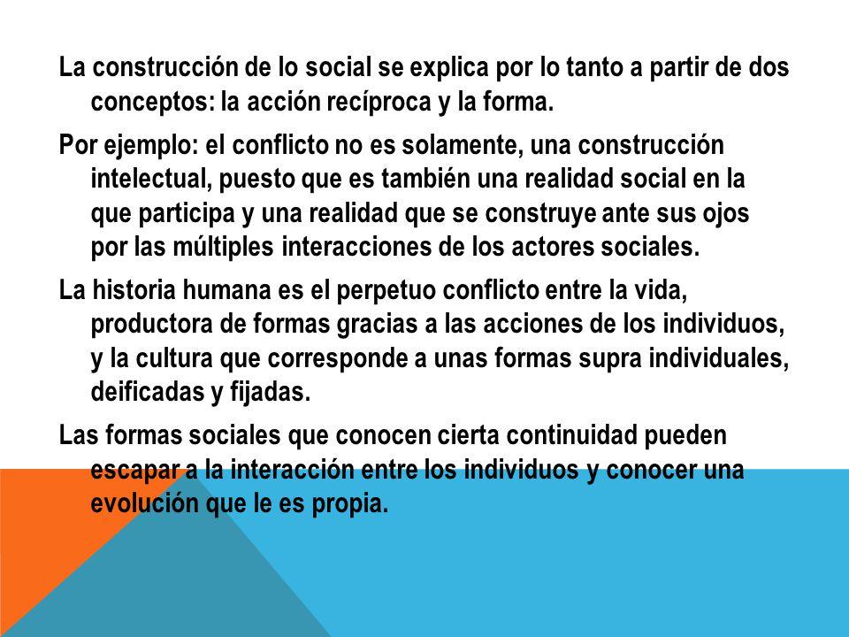 La construcción de lo social se explica por lo tanto a partir de dos conceptos: la acción recíproca y la forma. Por ejemplo: el conflicto no es solame