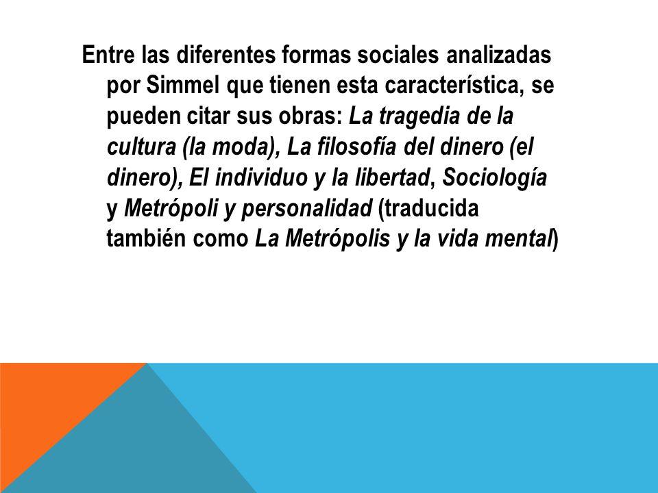 Entre las diferentes formas sociales analizadas por Simmel que tienen esta característica, se pueden citar sus obras: La tragedia de la cultura (la mo