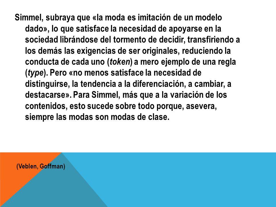 Simmel, subraya que «la moda es imitación de un modelo dado», lo que satisface la necesidad de apoyarse en la sociedad librándose del tormento de deci