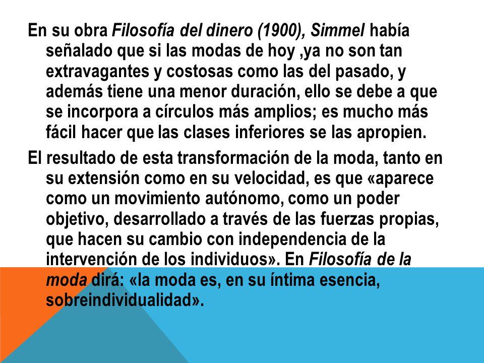 En su obra Filosofía del dinero (1900), Simmel había señalado que si las modas de hoy,ya no son tan extravagantes y costosas como las del pasado, y ad