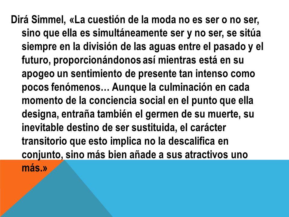Dirá Simmel, «La cuestión de la moda no es ser o no ser, sino que ella es simultáneamente ser y no ser, se sitúa siempre en la división de las aguas e
