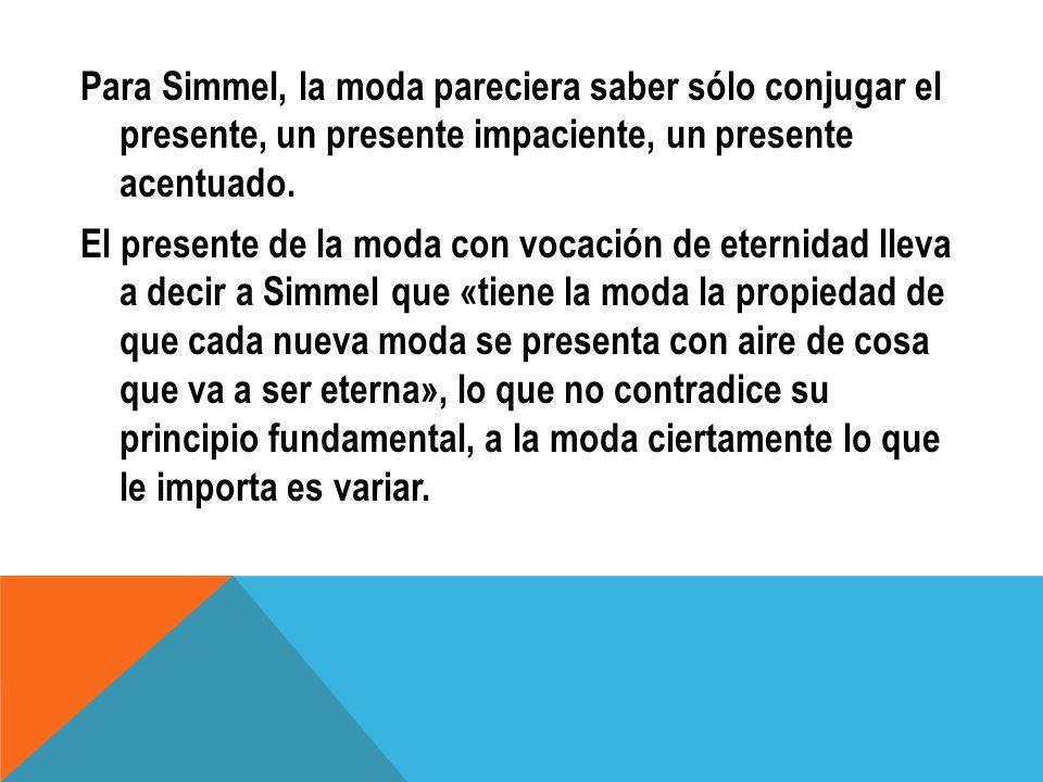 Para Simmel, la moda pareciera saber sólo conjugar el presente, un presente impaciente, un presente acentuado. El presente de la moda con vocación de
