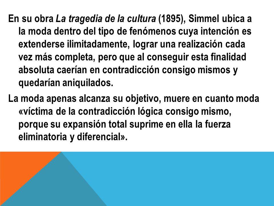 En su obra La tragedia de la cultura (1895), Simmel ubica a la moda dentro del tipo de fenómenos cuya intención es extenderse ilimitadamente, lograr u