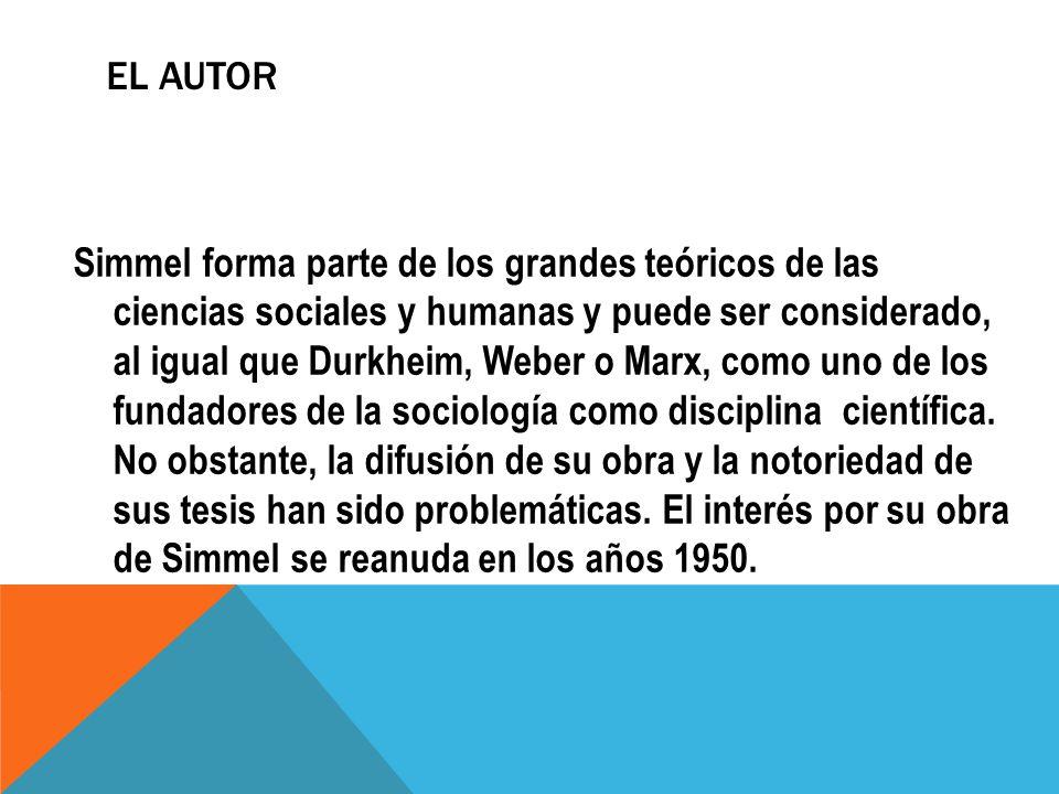 EL AUTOR Simmel forma parte de los grandes teóricos de las ciencias sociales y humanas y puede ser considerado, al igual que Durkheim, Weber o Marx, c