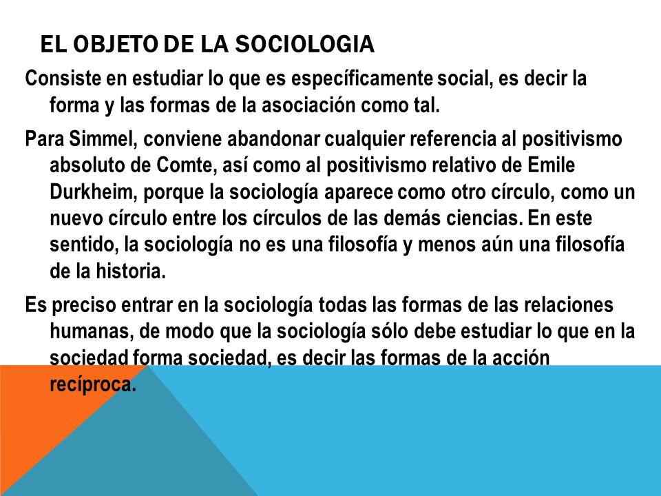 EL OBJETO DE LA SOCIOLOGIA Consiste en estudiar lo que es específicamente social, es decir la forma y las formas de la asociación como tal. Para Simme