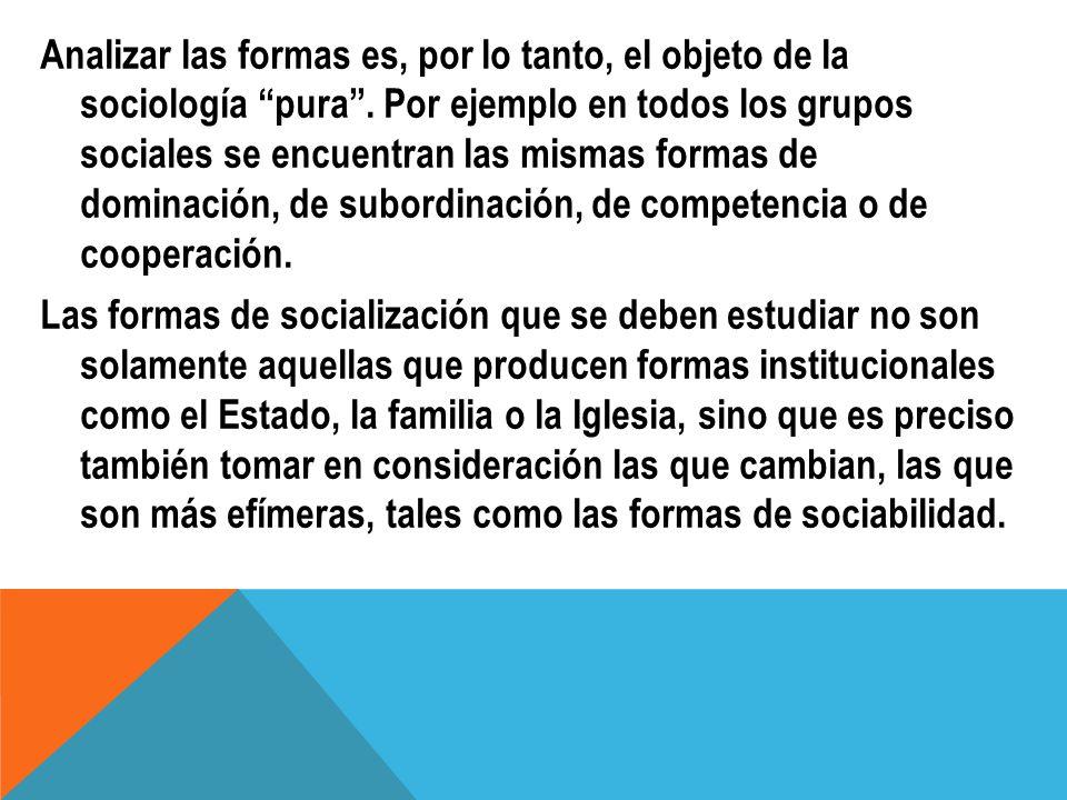 Analizar las formas es, por lo tanto, el objeto de la sociología pura. Por ejemplo en todos los grupos sociales se encuentran las mismas formas de dom