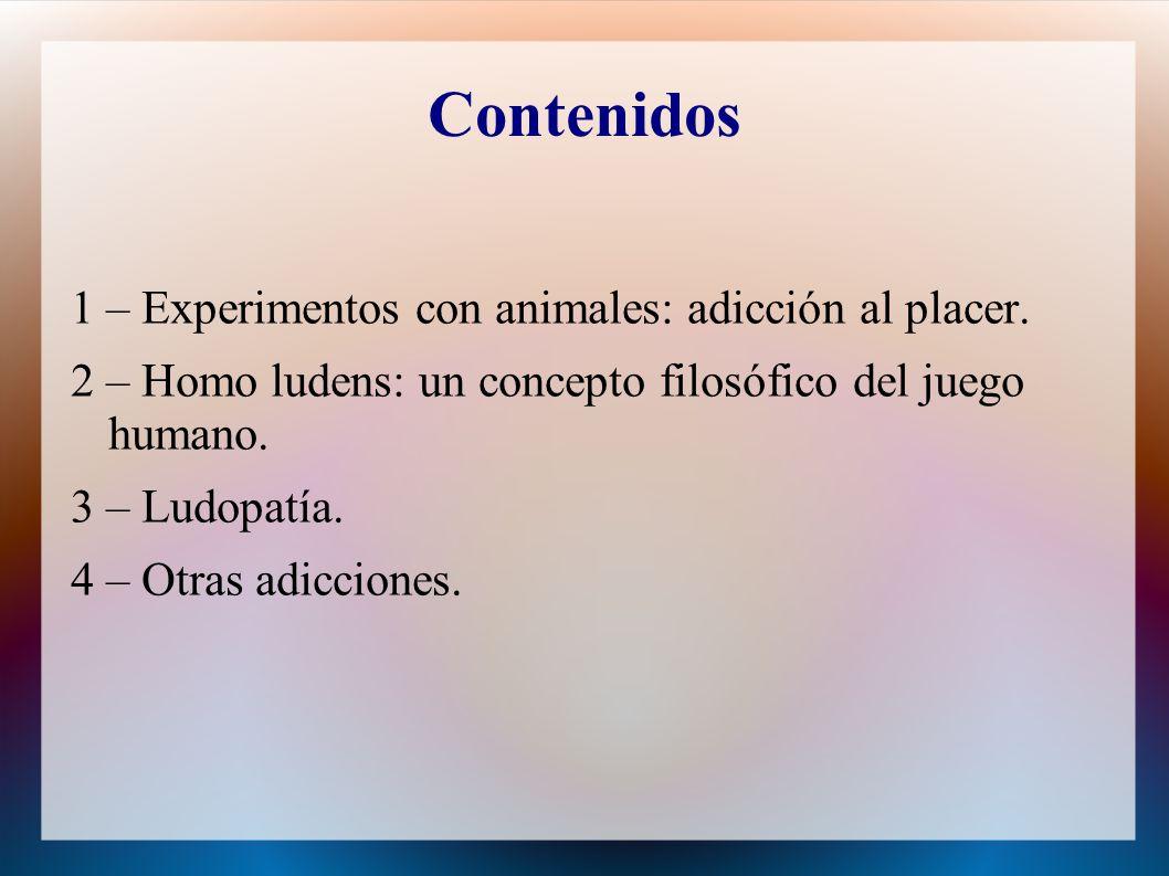 Contenidos 1 – Experimentos con animales: adicción al placer. 2 – Homo ludens: un concepto filosófico del juego humano. 3 – Ludopatía. 4 – Otras adicc