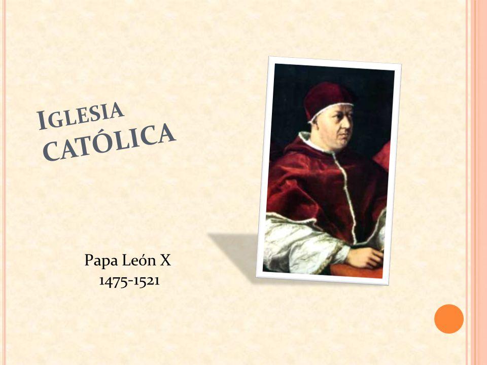 I GLESIA CATÓLICA Papa León X 1475-1521