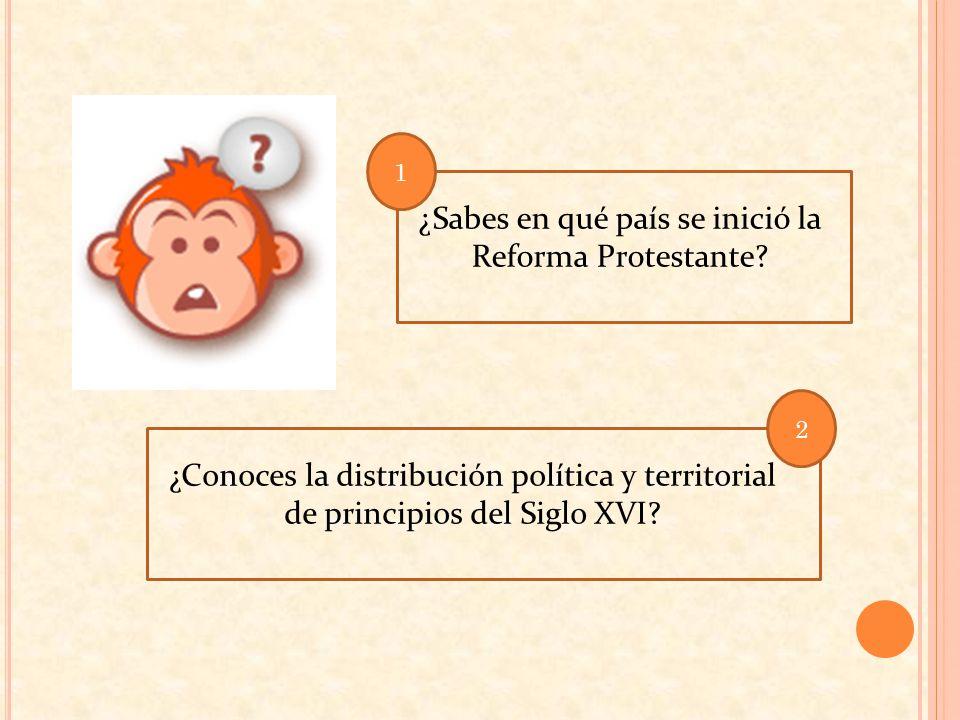 ¿Sabes en qué país se inició la Reforma Protestante? ¿Conoces la distribución política y territorial de principios del Siglo XVI? 1 2