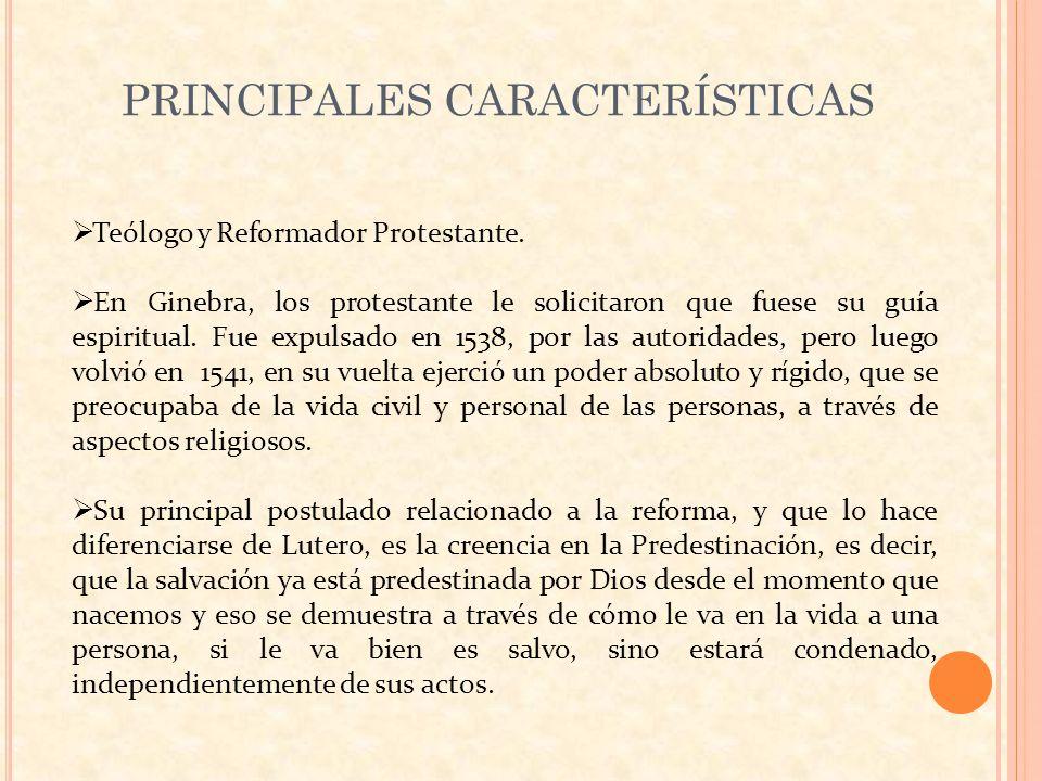PRINCIPALES CARACTERÍSTICAS Teólogo y Reformador Protestante. En Ginebra, los protestante le solicitaron que fuese su guía espiritual. Fue expulsado e
