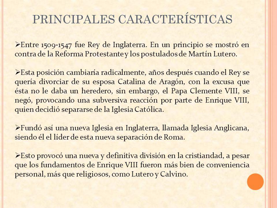 PRINCIPALES CARACTERÍSTICAS Entre 1509-1547 fue Rey de Inglaterra. En un principio se mostró en contra de la Reforma Protestante y los postulados de M