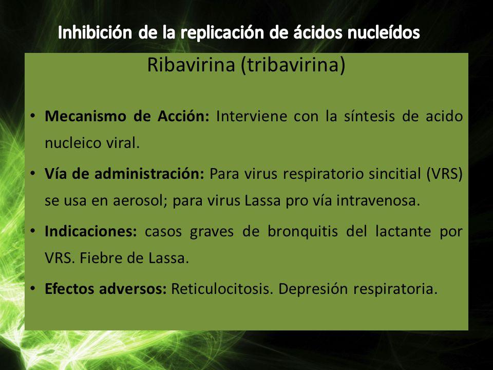 Ribavirina (tribavirina) Mecanismo de Acción: Interviene con la síntesis de acido nucleico viral. Vía de administración: Para virus respiratorio sinci
