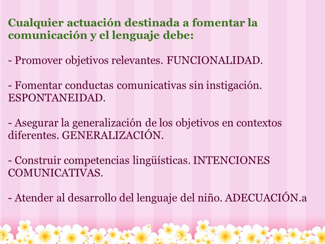 Cualquier actuación destinada a fomentar la comunicación y el lenguaje debe: - Promover objetivos relevantes. FUNCIONALIDAD. - Fomentar conductas comu