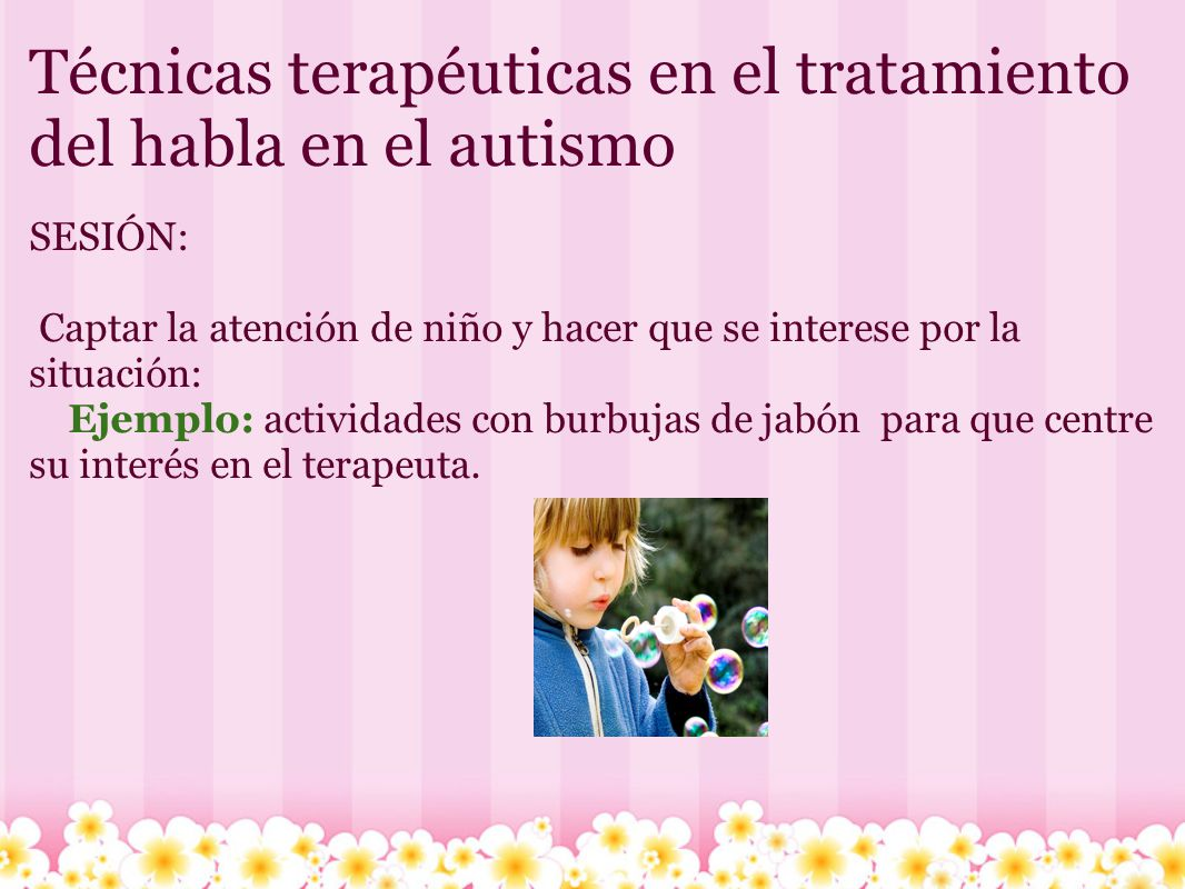 Técnicas terapéuticas en el tratamiento del habla en el autismo SESIÓN: Captar la atención de niño y hacer que se interese por la situación: Ejemplo: