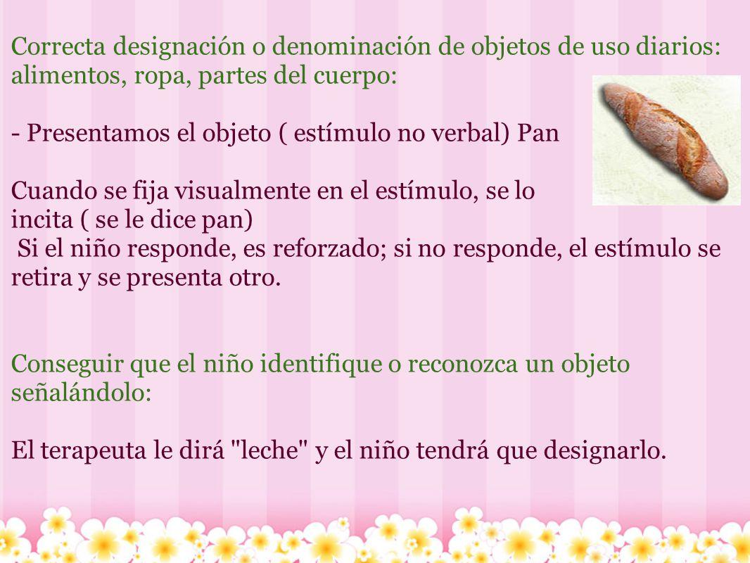 Correcta designación o denominación de objetos de uso diarios: alimentos, ropa, partes del cuerpo: - Presentamos el objeto ( estímulo no verbal) Pan C