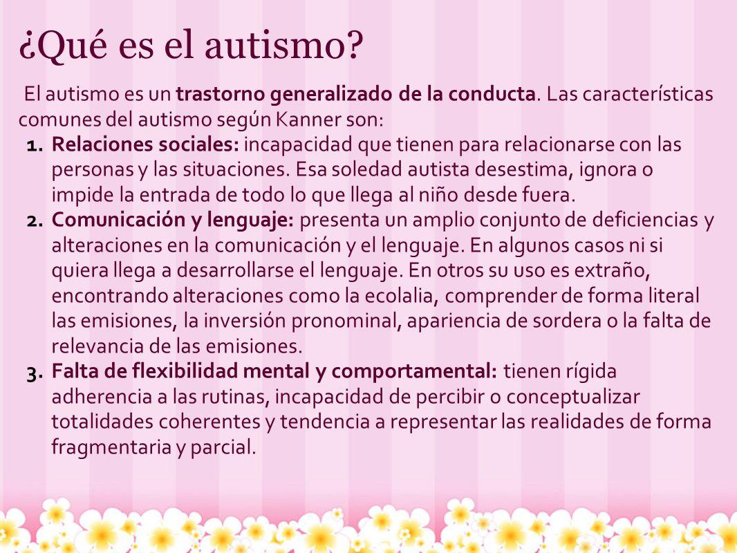 ¿Qué es el autismo? El autismo es un trastorno generalizado de la conducta. Las características comunes del autismo según Kanner son: 1.Relaciones soc