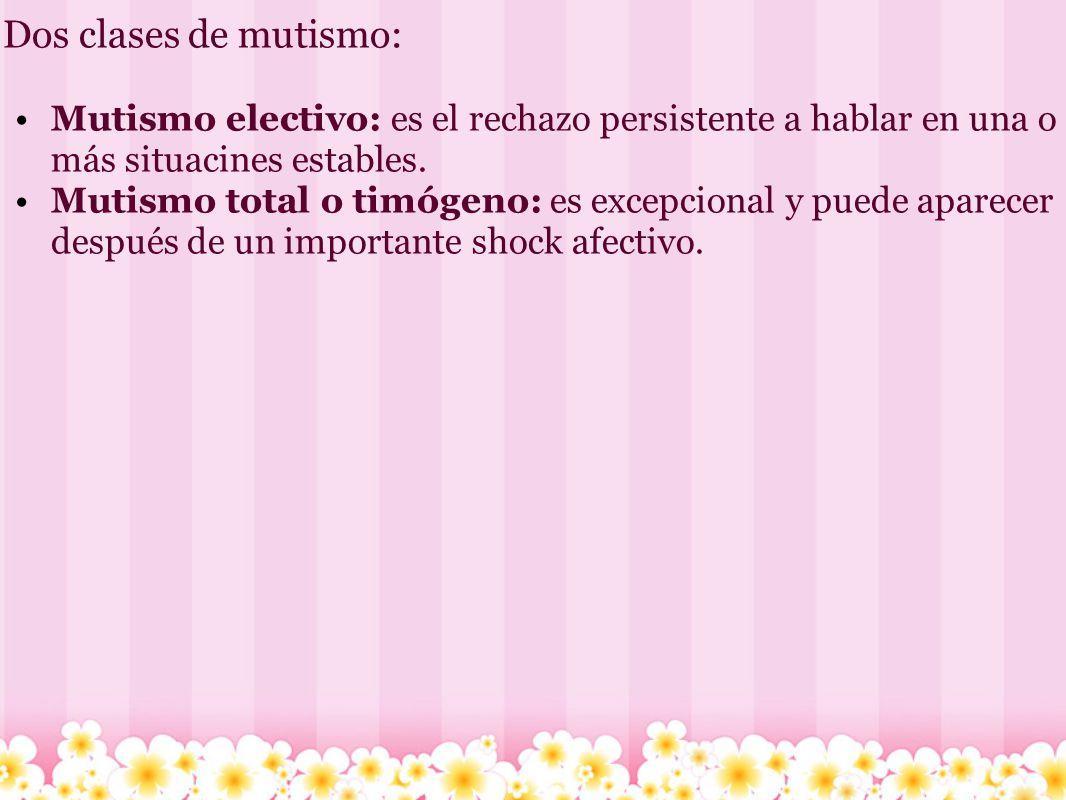 Dos clases de mutismo: Mutismo electivo: es el rechazo persistente a hablar en una o más situacines estables. Mutismo total o timógeno: es excepcional