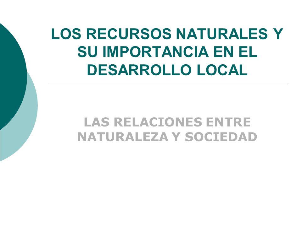 LOS RECURSOS NATURALES Y SU IMPORTANCIA EN EL DESARROLLO LOCAL LAS RELACIONES ENTRE NATURALEZA Y SOCIEDAD