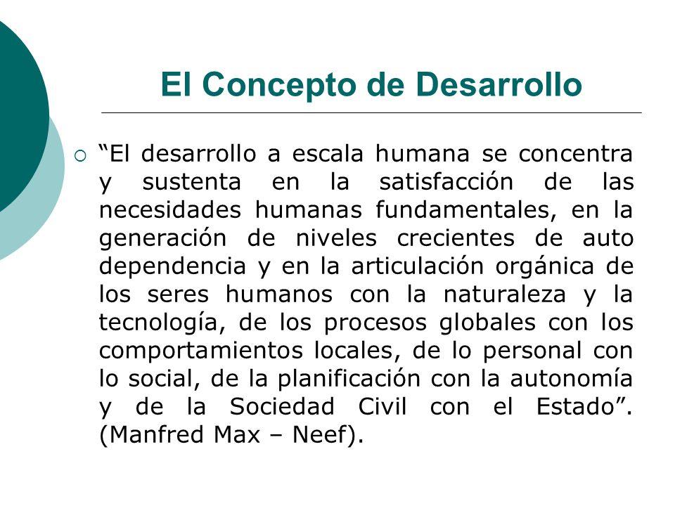 El Concepto de Desarrollo El desarrollo a escala humana se concentra y sustenta en la satisfacción de las necesidades humanas fundamentales, en la gen