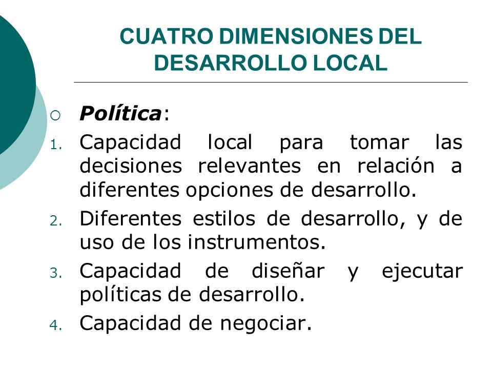 CUATRO DIMENSIONES DEL DESARROLLO LOCAL Política: 1. Capacidad local para tomar las decisiones relevantes en relación a diferentes opciones de desarro