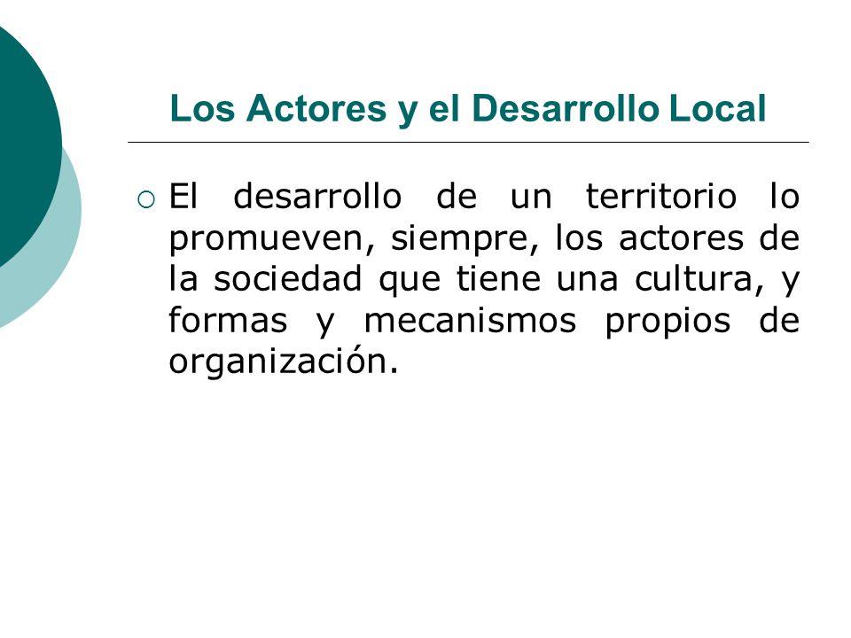 Los Actores y el Desarrollo Local El desarrollo de un territorio lo promueven, siempre, los actores de la sociedad que tiene una cultura, y formas y m