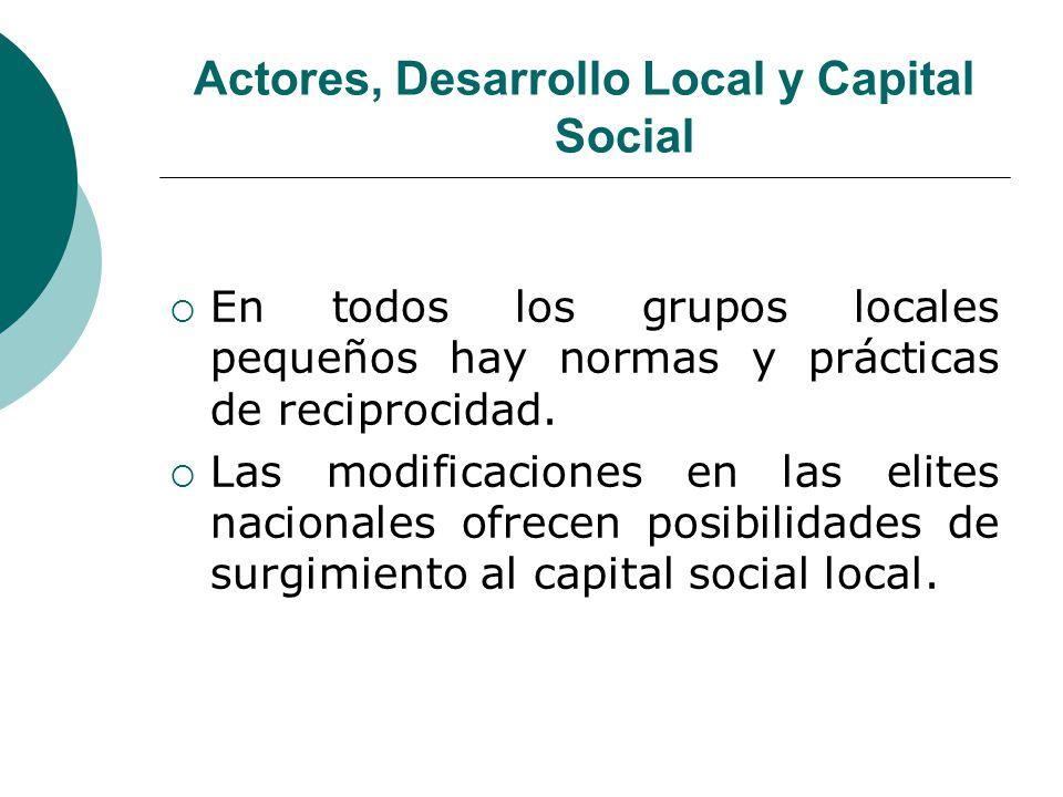Actores, Desarrollo Local y Capital Social En todos los grupos locales pequeños hay normas y prácticas de reciprocidad. Las modificaciones en las elit