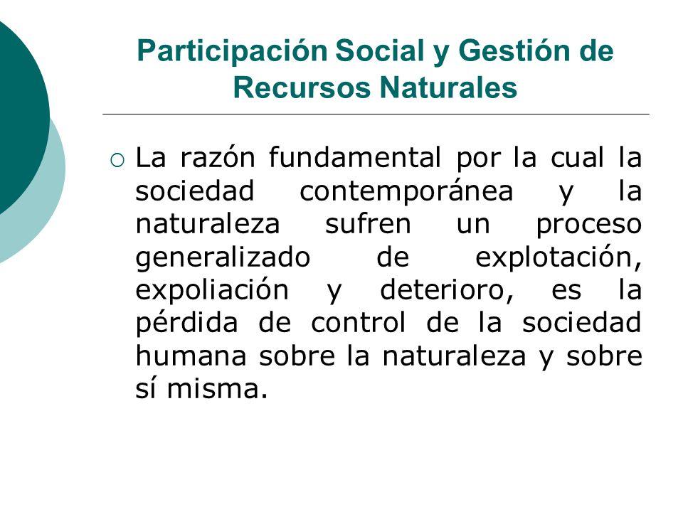 Participación Social y Gestión de Recursos Naturales La razón fundamental por la cual la sociedad contemporánea y la naturaleza sufren un proceso gene
