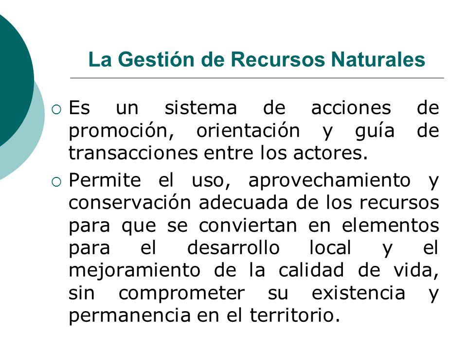 La Gestión de Recursos Naturales Es un sistema de acciones de promoción, orientación y guía de transacciones entre los actores. Permite el uso, aprove