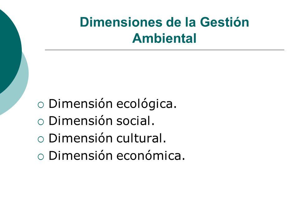 Dimensiones de la Gestión Ambiental Dimensión ecológica. Dimensión social. Dimensión cultural. Dimensión económica.
