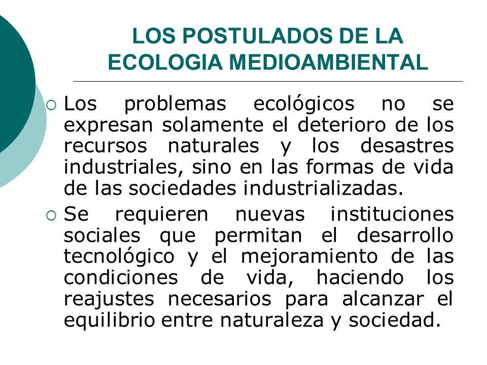 LOS POSTULADOS DE LA ECOLOGIA MEDIOAMBIENTAL Los problemas ecológicos no se expresan solamente el deterioro de los recursos naturales y los desastres