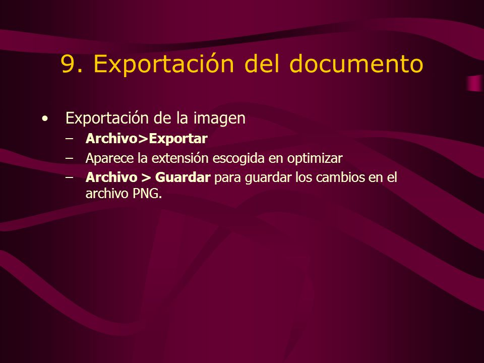 9. Exportación del documento Exportación de la imagen –Archivo>Exportar –Aparece la extensión escogida en optimizar –Archivo > Guardar para guardar lo