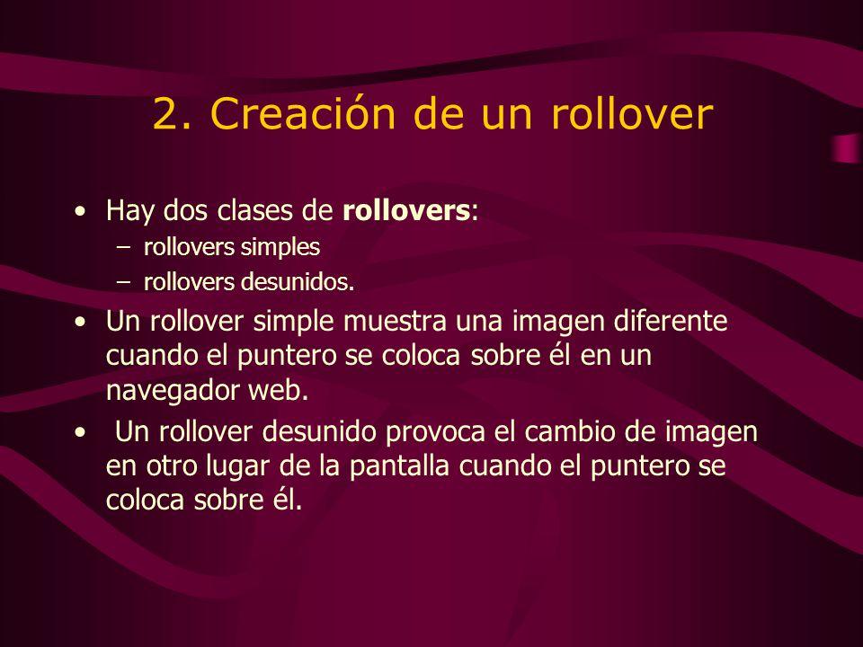 2. Creación de un rollover Hay dos clases de rollovers: –rollovers simples –rollovers desunidos. Un rollover simple muestra una imagen diferente cuand