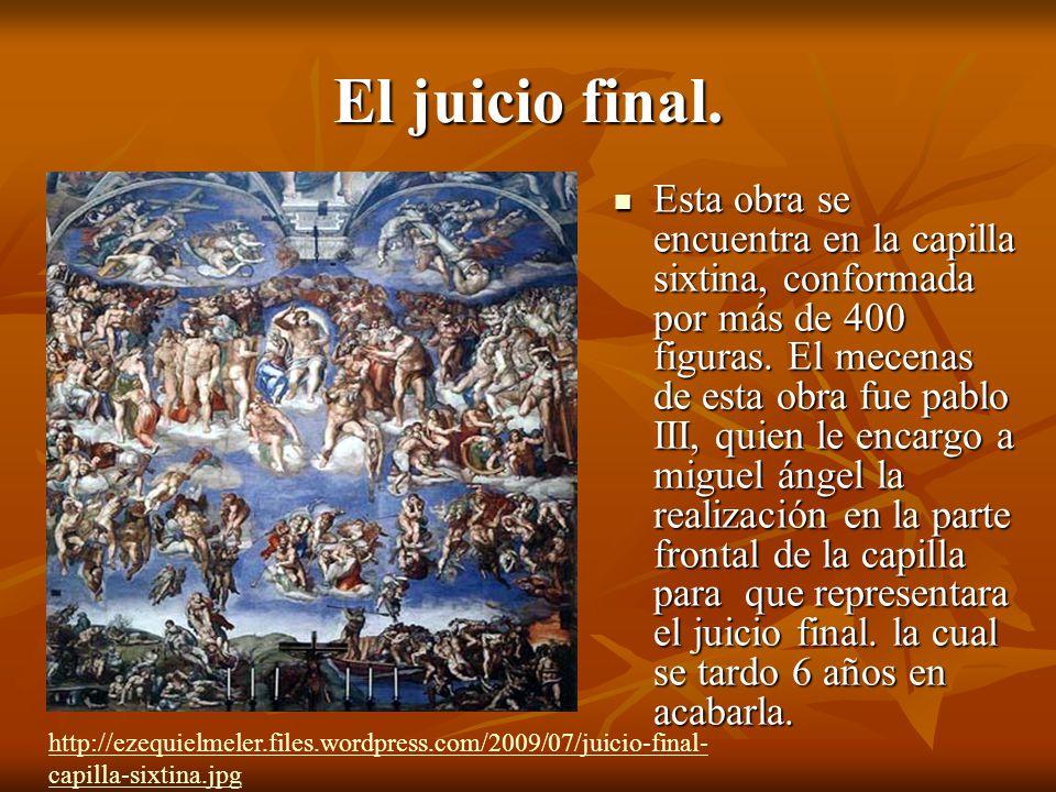 El juicio final.Esta obra se encuentra en la capilla sixtina, conformada por más de 400 figuras.
