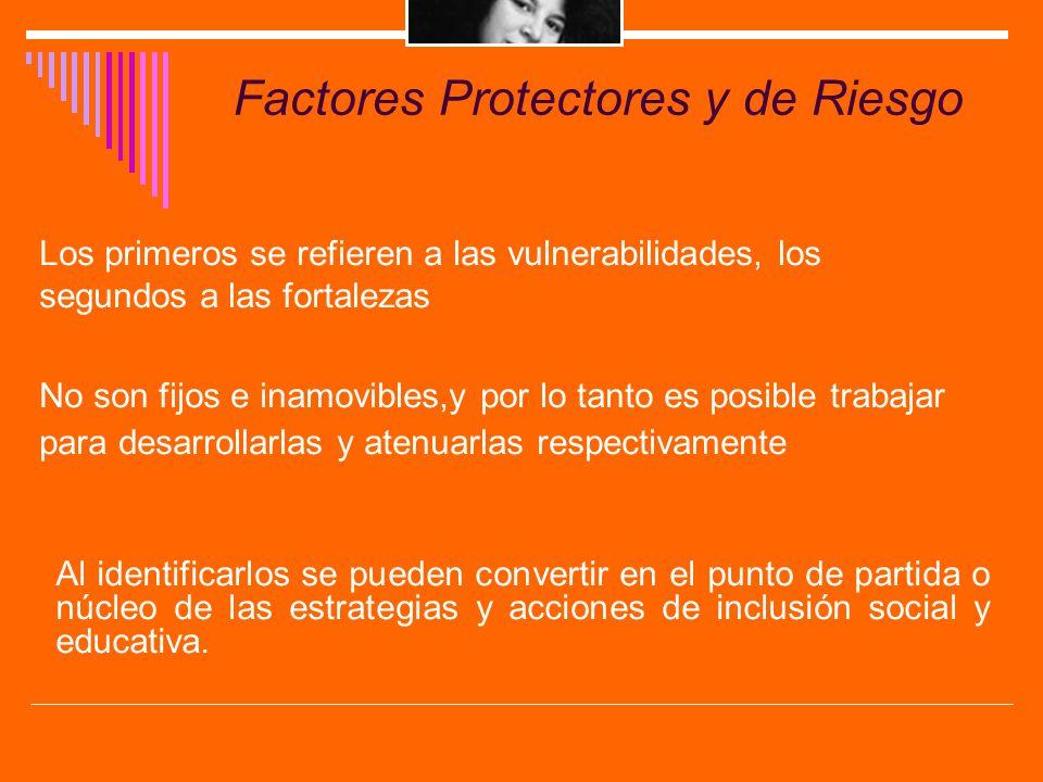Factores Protectores y de Riesgo Los primeros se refieren a las vulnerabilidades, los segundos a las fortalezas No son fijos e inamovibles,y por lo ta