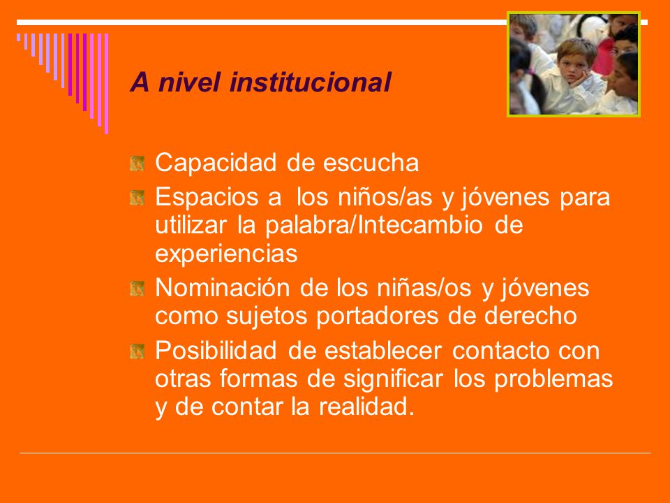 A nivel institucional Capacidad de escucha Espacios a los niños/as y jóvenes para utilizar la palabra/Intecambio de experiencias Nominación de los niñ