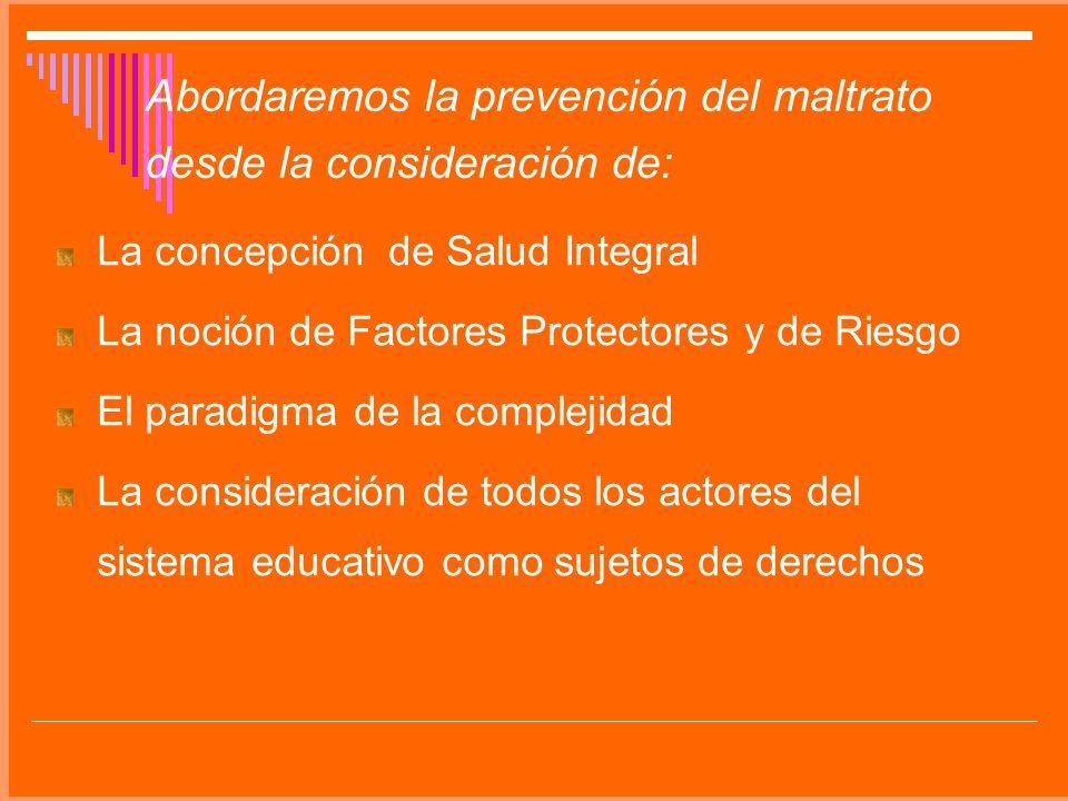 Abordaremos la prevención del maltrato desde la consideración de: La concepción de Salud Integral La noción de Factores Protectores y de Riesgo El par