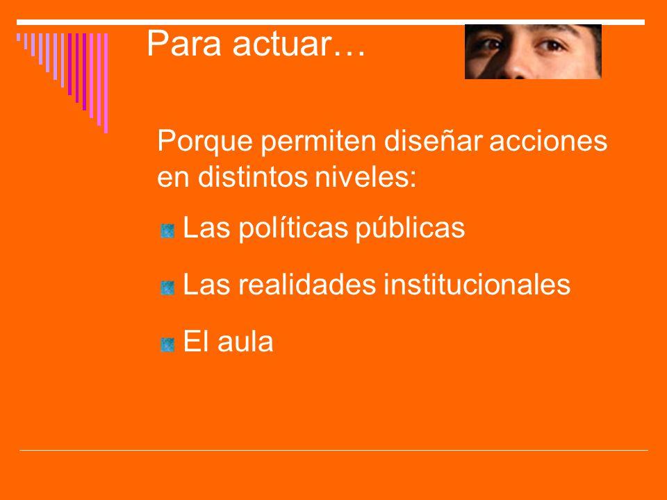 Para actuar… Porque permiten diseñar acciones en distintos niveles: Las políticas públicas Las realidades institucionales El aula