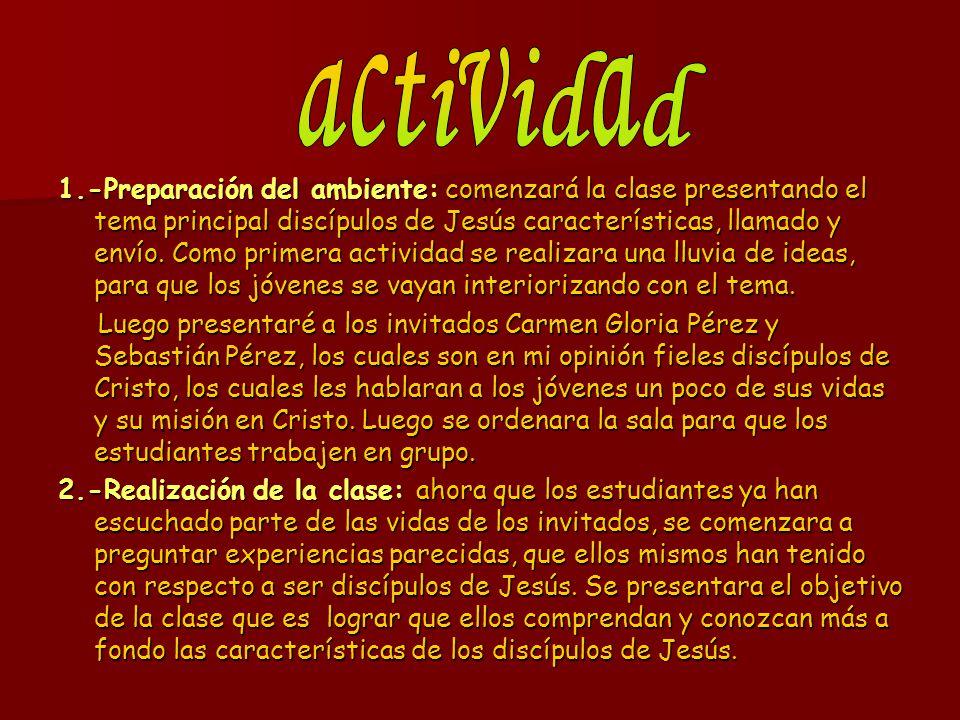 1.-Preparación del ambiente: comenzará la clase presentando el tema principal discípulos de Jesús características, llamado y envío. Como primera activ