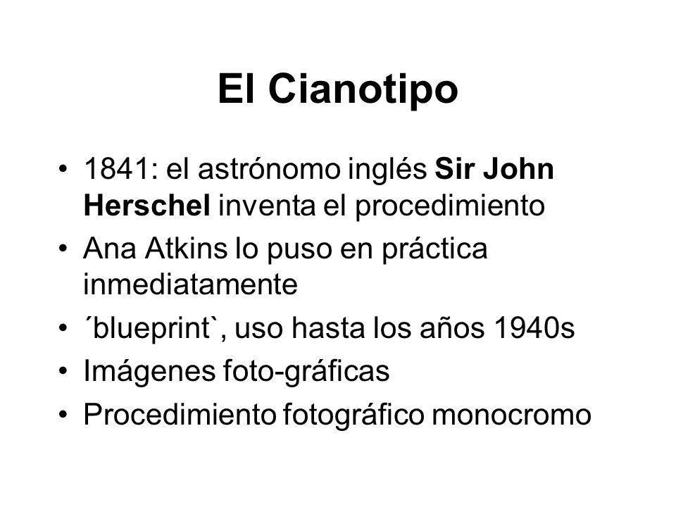 El Cianotipo 1841: el astrónomo inglés Sir John Herschel inventa el procedimiento Ana Atkins lo puso en práctica inmediatamente ´blueprint`, uso hasta los años 1940s Imágenes foto-gráficas Procedimiento fotográfico monocromo