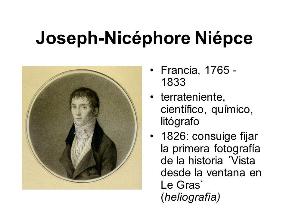 Joseph-Nicéphore Niépce Francia, 1765 - 1833 terrateniente, científico, químico, litógrafo 1826: consuige fijar la primera fotografía de la historia ´Vista desde la ventana en Le Gras` (heliografía)